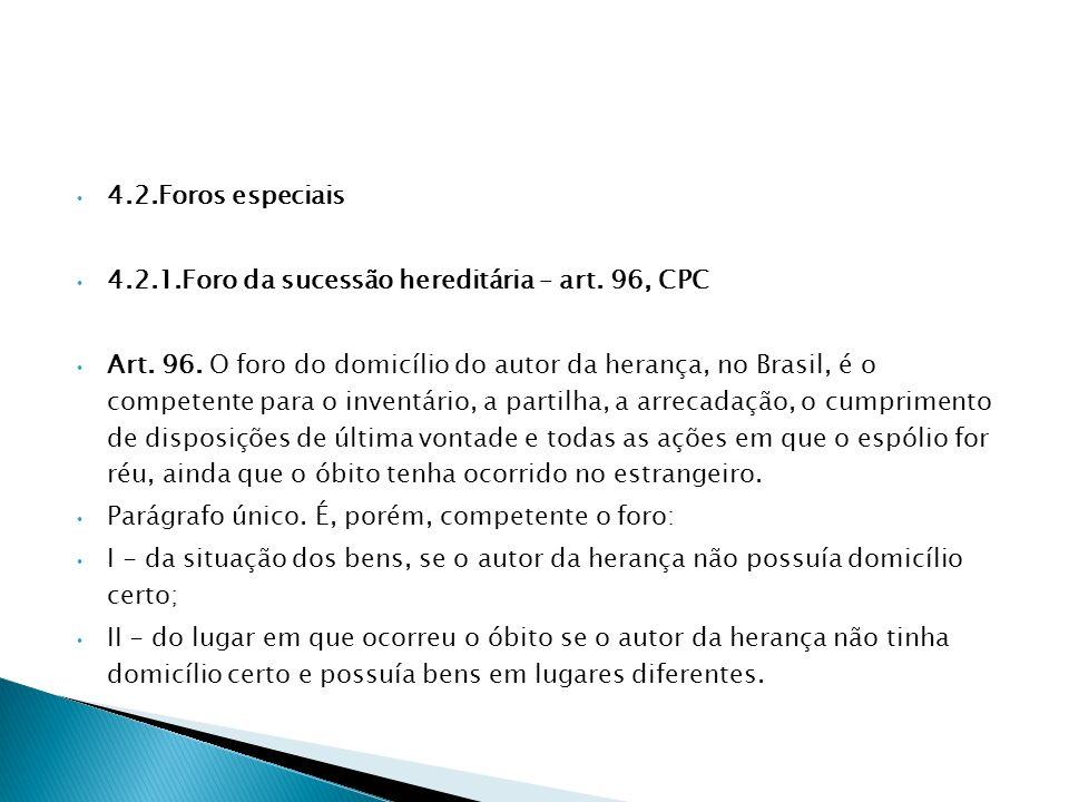 4.2.Foros especiais 4.2.1.Foro da sucessão hereditária – art. 96, CPC Art. 96. O foro do domicílio do autor da herança, no Brasil, é o competente para