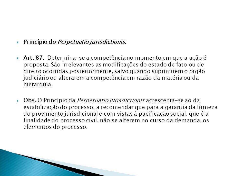 Princípio do Perpetuatio jurisdictionis. Art. 87. Determina-se a competência no momento em que a ação é proposta. São irrelevantes as modificações do