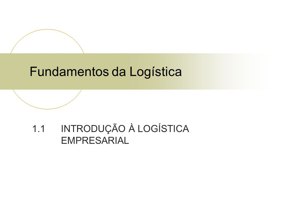 Fundamentos da Logística 1.1 INTRODUÇÃO À LOGÍSTICA EMPRESARIAL