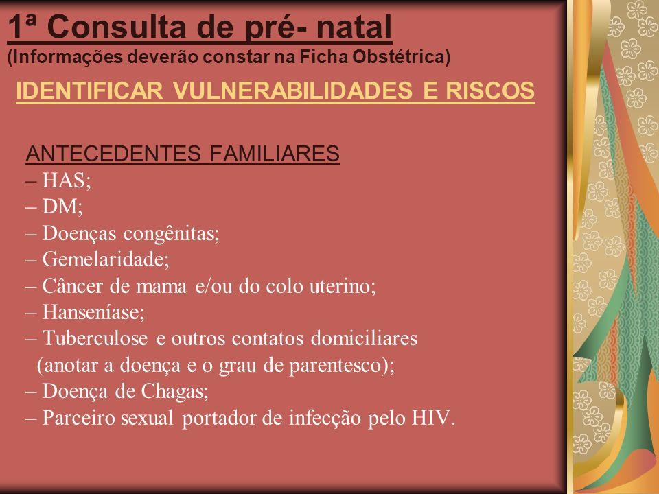 1ª Consulta de pré- natal (Informações deverão constar na Ficha Obstétrica) IDENTIFICAR VULNERABILIDADES E RISCOS ANTECEDENTES FAMILIARES – HAS; – DM;