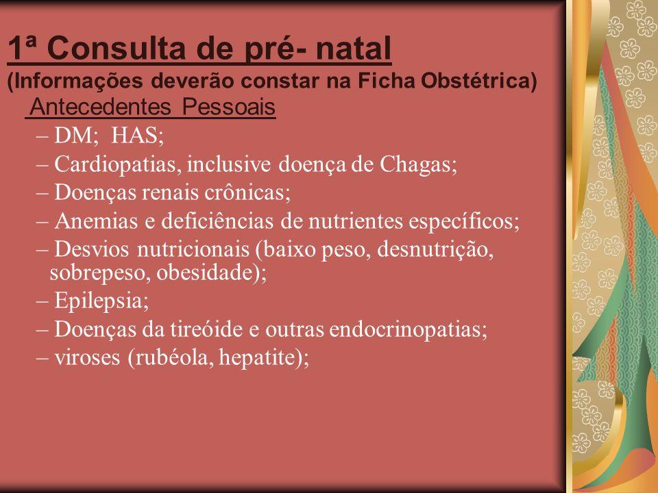 1ª Consulta de pré- natal (Informações deverão constar na Ficha Obstétrica) Antecedentes Pessoais – DM; HAS; – Cardiopatias, inclusive doença de Chaga
