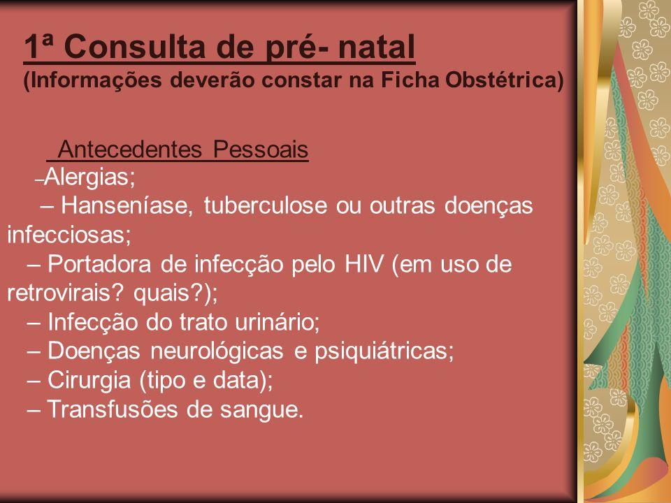 1ª Consulta de pré- natal (Informações deverão constar na Ficha Obstétrica) Antecedentes Pessoais – Alergias; – Hanseníase, tuberculose ou outras doen