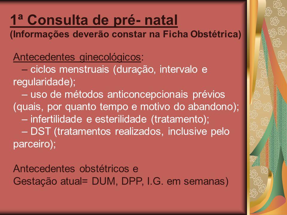 1ª Consulta de pré- natal (Informações deverão constar na Ficha Obstétrica) Antecedentes ginecológicos: – ciclos menstruais (duração, intervalo e regu