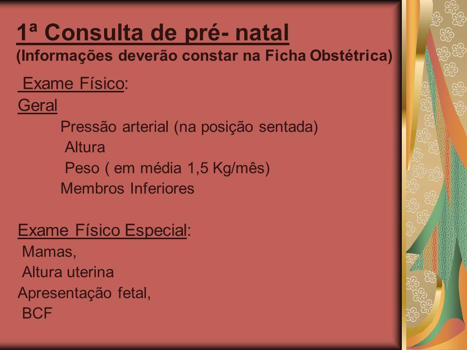 1ª Consulta de pré- natal (Informações deverão constar na Ficha Obstétrica) Exame Físico: Geral Pressão arterial (na posição sentada) Altura Peso ( em