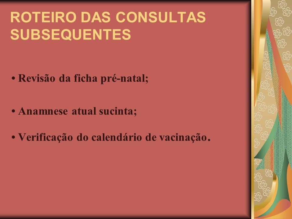 ROTEIRO DAS CONSULTAS SUBSEQUENTES Revisão da ficha pré-natal; Anamnese atual sucinta; Verificação do calendário de vacinação.