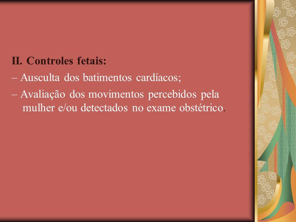 II. Controles fetais: – Ausculta dos batimentos cardíacos; – Avaliação dos movimentos percebidos pela mulher e/ou detectados no exame obstétrico.