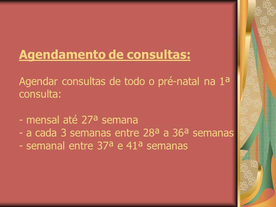 Agendamento de consultas: Agendar consultas de todo o pré-natal na 1ª consulta: - mensal até 27ª semana - a cada 3 semanas entre 28ª a 36ª semanas - s