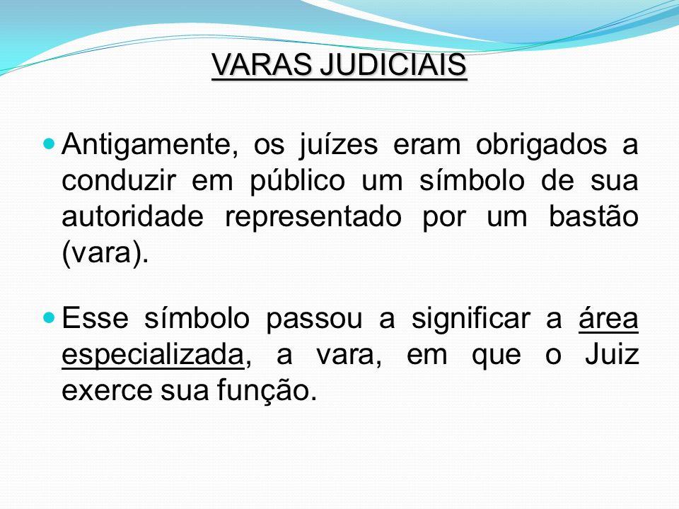 VARAS JUDICIAIS Antigamente, os juízes eram obrigados a conduzir em público um símbolo de sua autoridade representado por um bastão (vara). Esse símbo
