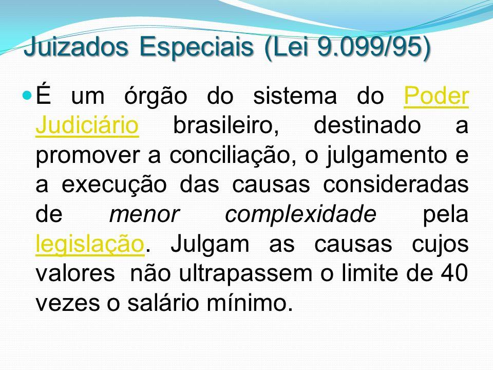 Juizados Especiais (Lei 9.099/95) É um órgão do sistema do Poder Judiciário brasileiro, destinado a promover a conciliação, o julgamento e a execução