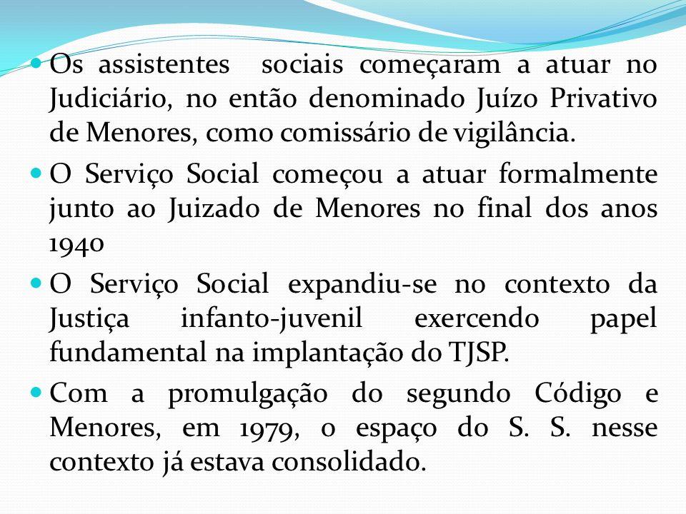 Os assistentes sociais começaram a atuar no Judiciário, no então denominado Juízo Privativo de Menores, como comissário de vigilância. O Serviço Socia