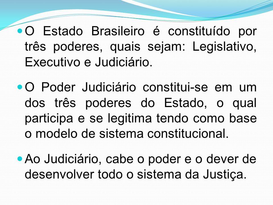 O Estado Brasileiro é constituído por três poderes, quais sejam: Legislativo, Executivo e Judiciário. O Poder Judiciário constitui-se em um dos três p