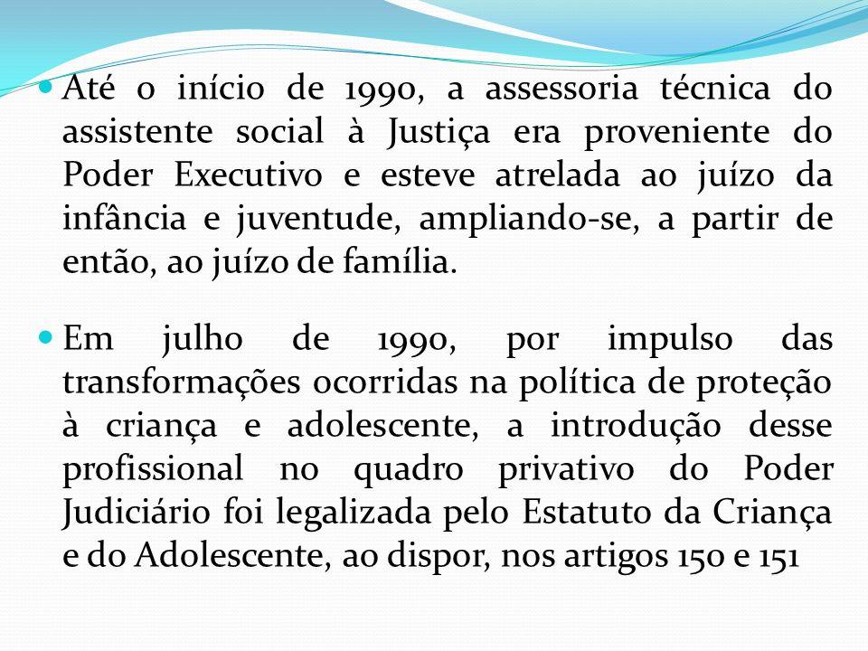 Até o início de 1990, a assessoria técnica do assistente social à Justiça era proveniente do Poder Executivo e esteve atrelada ao juízo da infância e