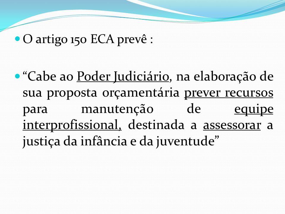 O artigo 150 ECA prevê : Cabe ao Poder Judiciário, na elaboração de sua proposta orçamentária prever recursos para manutenção de equipe interprofissio