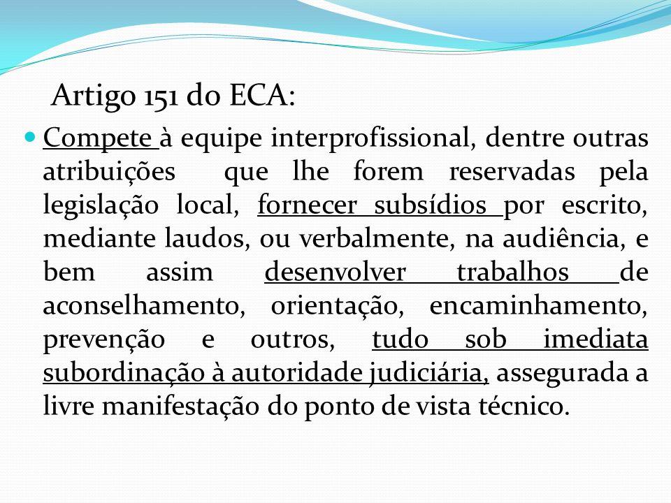 Artigo 151 do ECA: Compete à equipe interprofissional, dentre outras atribuições que lhe forem reservadas pela legislação local, fornecer subsídios po