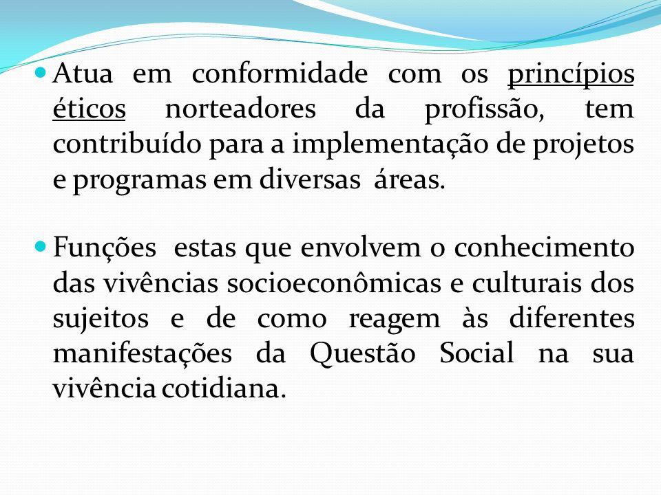 Atua em conformidade com os princípios éticos norteadores da profissão, tem contribuído para a implementação de projetos e programas em diversas áreas