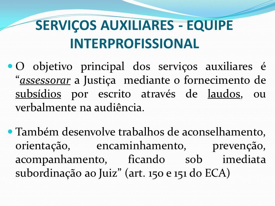 SERVIÇOS AUXILIARES - EQUIPE INTERPROFISSIONAL O objetivo principal dos serviços auxiliares éassessorar a Justiça mediante o fornecimento de subsídios