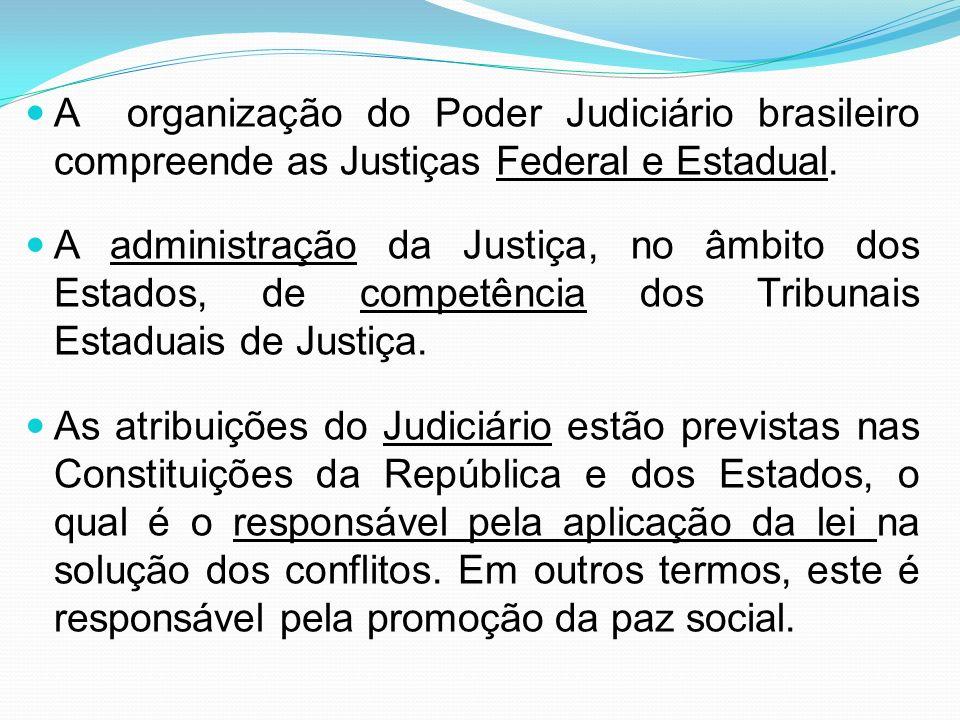 A organização do Poder Judiciário brasileiro compreende as Justiças Federal e Estadual. A administração da Justiça, no âmbito dos Estados, de competên