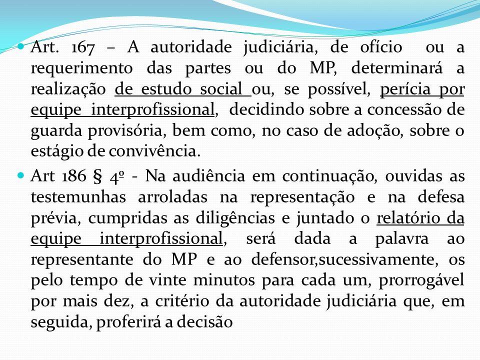 Art. 167 – A autoridade judiciária, de ofício ou a requerimento das partes ou do MP, determinará a realização de estudo social ou, se possível, períci