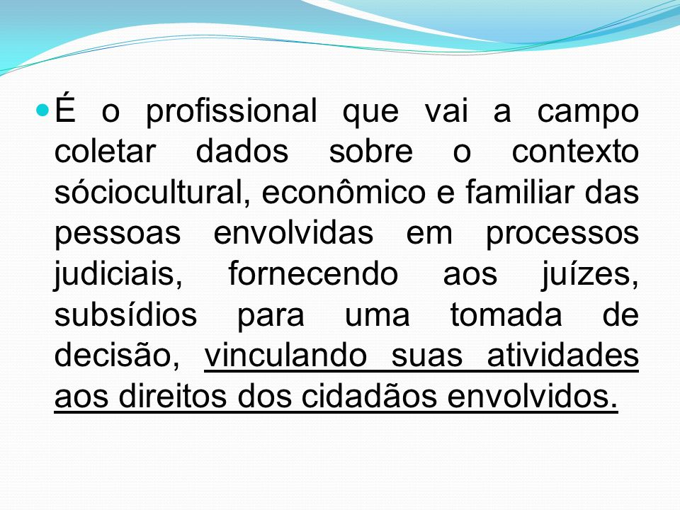 É o profissional que vai a campo coletar dados sobre o contexto sóciocultural, econômico e familiar das pessoas envolvidas em processos judiciais, for