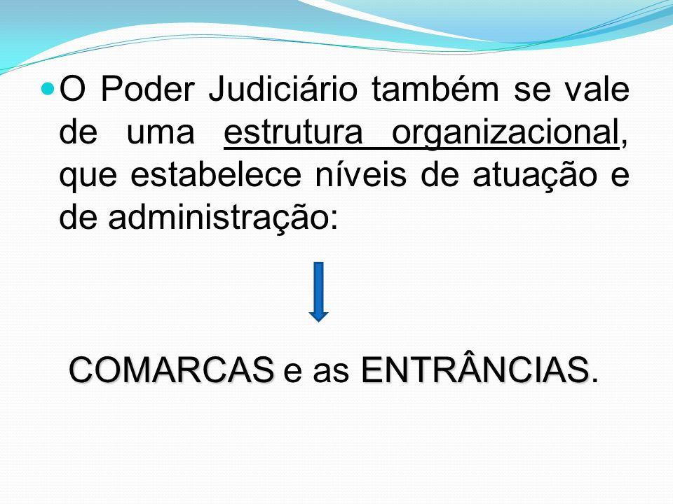 O Poder Judiciário também se vale de uma estrutura organizacional, que estabelece níveis de atuação e de administração: COMARCASENTRÂNCIAS COMARCAS e