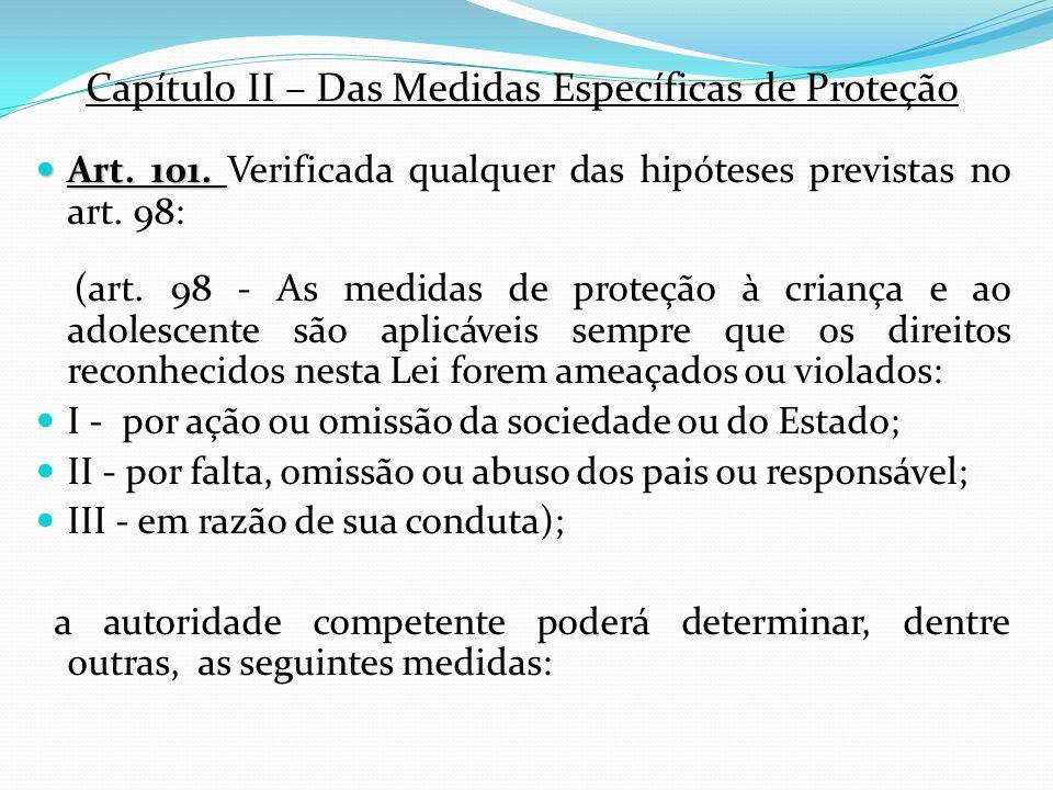 Capítulo II – Das Medidas Específicas de Proteção Art. 101. Art. 101. Verificada qualquer das hipóteses previstas no art. 98: (art. 98 - As medidas de
