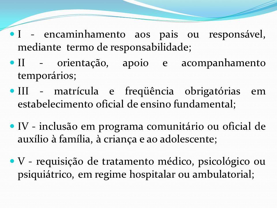 I - encaminhamento aos pais ou responsável, mediante termo de responsabilidade; II - orientação, apoio e acompanhamento temporários; III - matrícula e