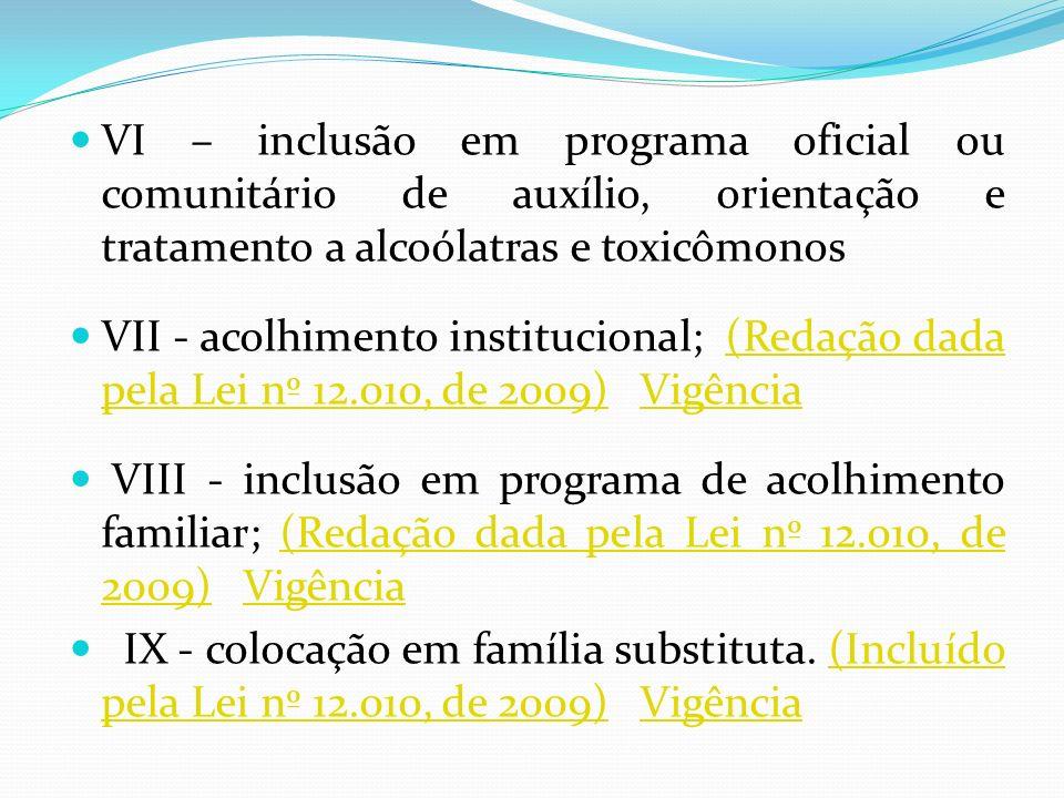 VI – inclusão em programa oficial ou comunitário de auxílio, orientação e tratamento a alcoólatras e toxicômonos VII - acolhimento institucional; (Red