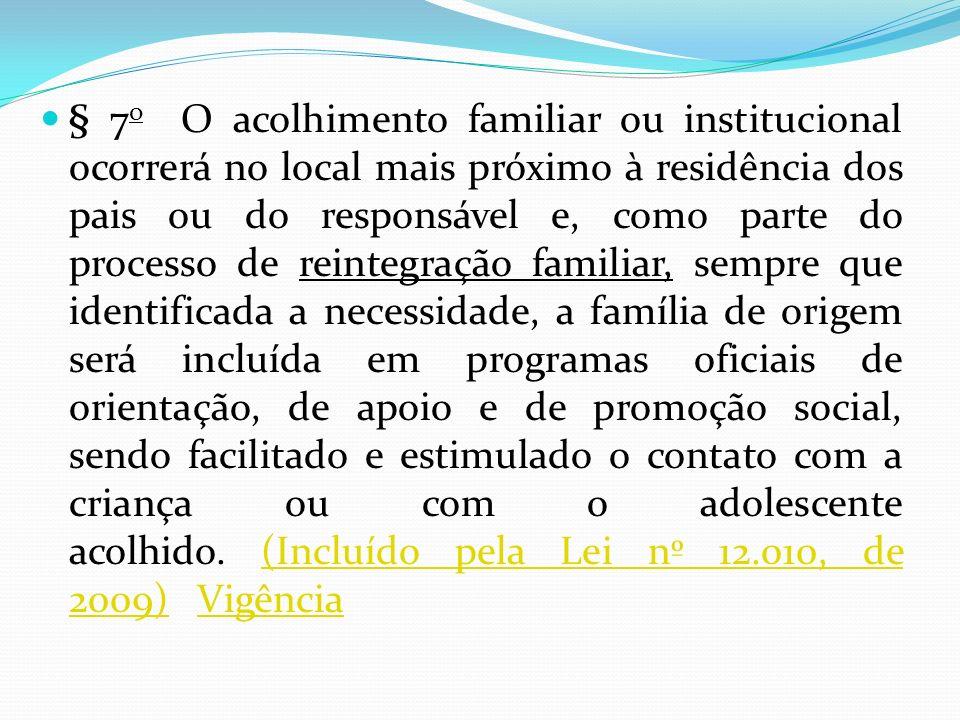 § 7 o O acolhimento familiar ou institucional ocorrerá no local mais próximo à residência dos pais ou do responsável e, como parte do processo de rein