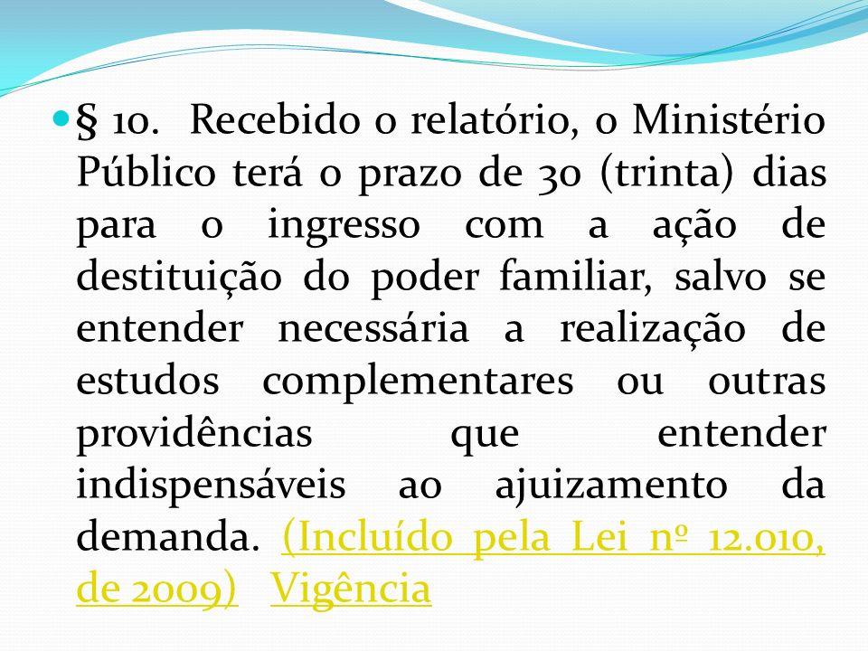 § 10. Recebido o relatório, o Ministério Público terá o prazo de 30 (trinta) dias para o ingresso com a ação de destituição do poder familiar, salvo s