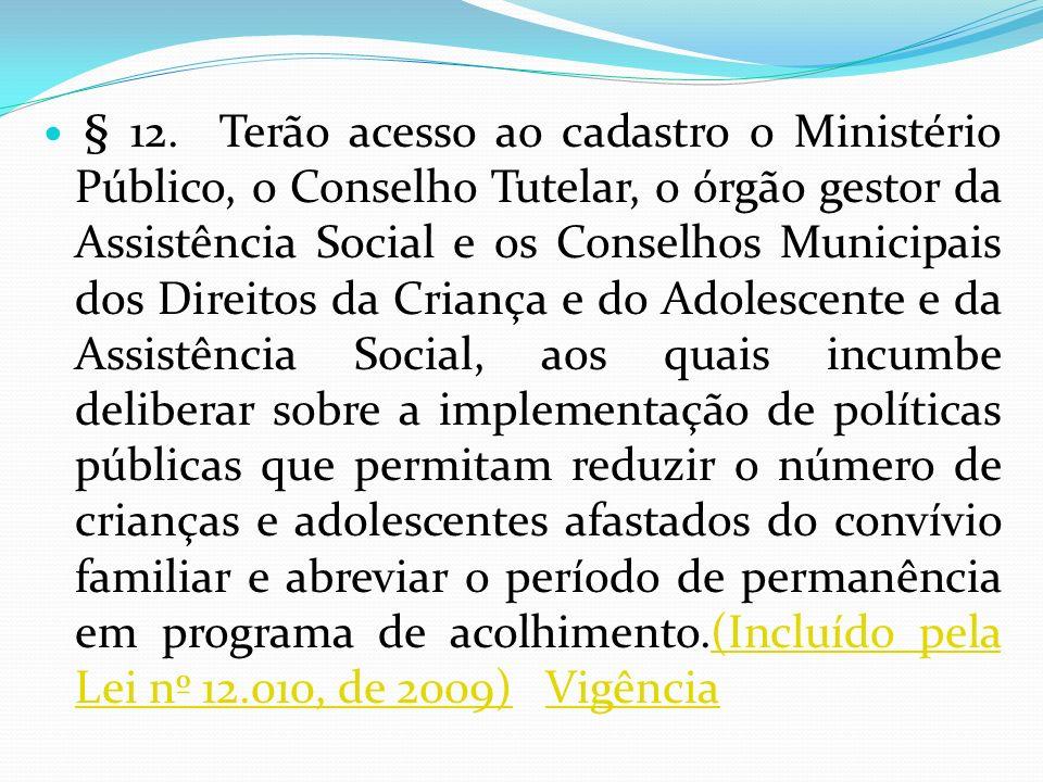 § 12. Terão acesso ao cadastro o Ministério Público, o Conselho Tutelar, o órgão gestor da Assistência Social e os Conselhos Municipais dos Direitos d
