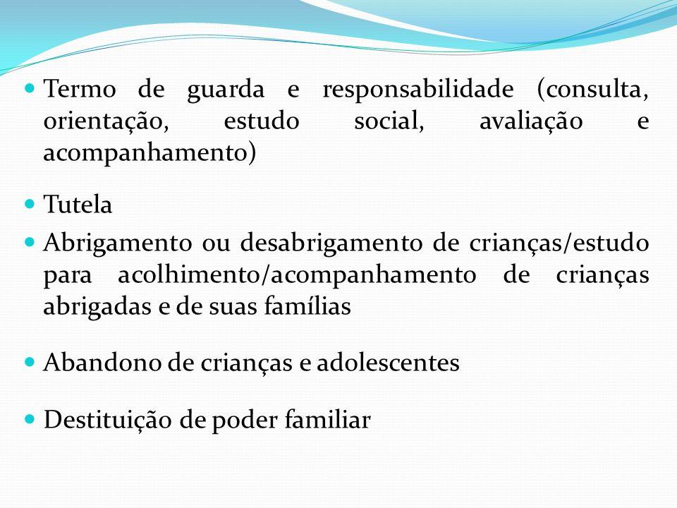 Termo de guarda e responsabilidade (consulta, orientação, estudo social, avaliação e acompanhamento) Tutela Abrigamento ou desabrigamento de crianças/
