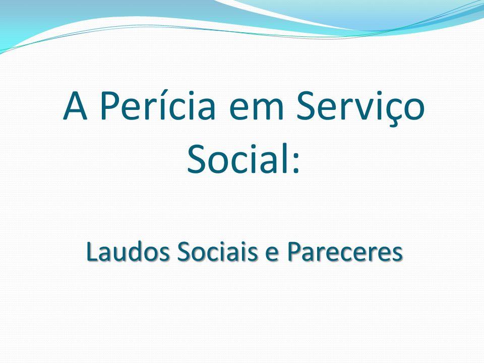 Laudos Sociais e Pareceres A Perícia em Serviço Social: Laudos Sociais e Pareceres