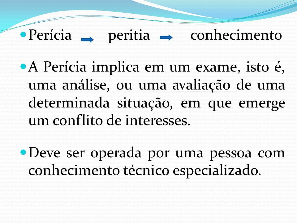 Perícia peritia conhecimento A Perícia implica em um exame, isto é, uma análise, ou uma avaliação de uma determinada situação, em que emerge um confli