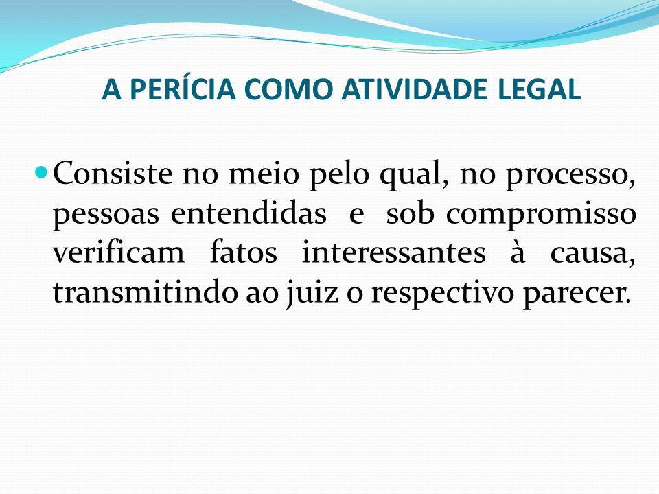 A PERÍCIA COMO ATIVIDADE LEGAL Consiste no meio pelo qual, no processo, pessoas entendidas e sob compromisso verificam fatos interessantes à causa, tr