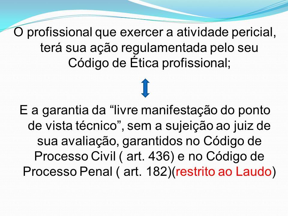 O profissional que exercer a atividade pericial, terá sua ação regulamentada pelo seu Código de Ética profissional; E a garantia da livre manifestação