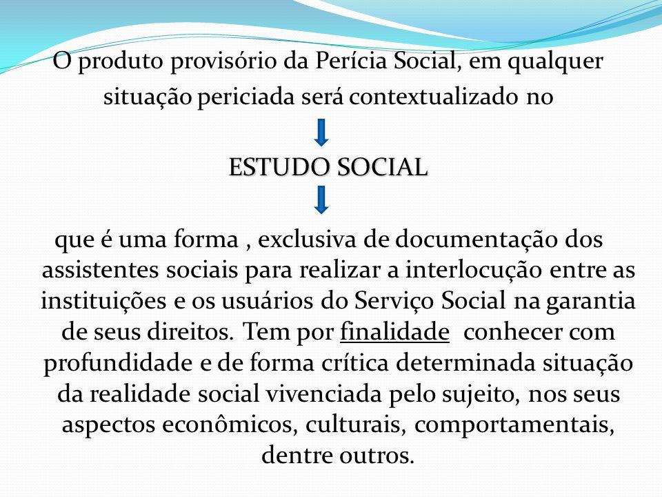 O produto provisório da Perícia Social, em qualquer situação periciada será contextualizado no ESTUDO SOCIAL que é uma forma, exclusiva de documentaçã