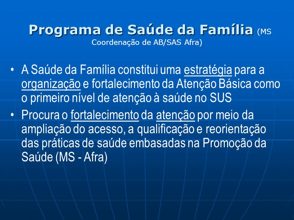 A Saúde da Família constitui uma estratégia para a organização e fortalecimento da Atenção Básica como o primeiro nível de atenção à saúde no SUS Procura o fortalecimento da atenção por meio da ampliação do acesso, a qualificação e reorientação das práticas de saúde embasadas na Promoção da Saúde (MS - Afra) Programa de Saúde da Família Programa de Saúde da Família (MS Coordenação de AB/SAS Afra)