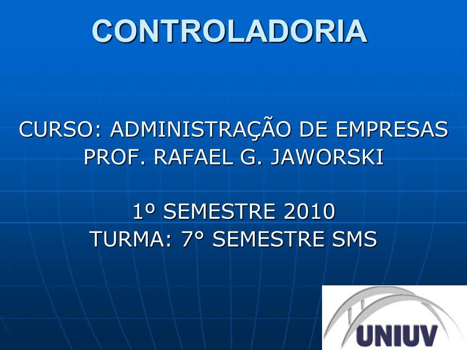 CONTROLADORIA CURSO: ADMINISTRAÇÃO DE EMPRESAS PROF. RAFAEL G. JAWORSKI 1º SEMESTRE 2010 TURMA: 7° SEMESTRE SMS