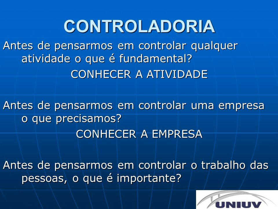 CONTROLADORIA Antes de pensarmos em controlar qualquer atividade o que é fundamental? CONHECER A ATIVIDADE Antes de pensarmos em controlar uma empresa