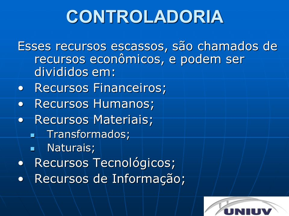 CONTROLADORIA Esses recursos escassos, são chamados de recursos econômicos, e podem ser divididos em: Recursos Financeiros;Recursos Financeiros; Recur