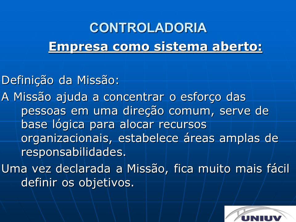 CONTROLADORIA Empresa como sistema aberto: Definição da Missão: A Missão ajuda a concentrar o esforço das pessoas em uma direção comum, serve de base