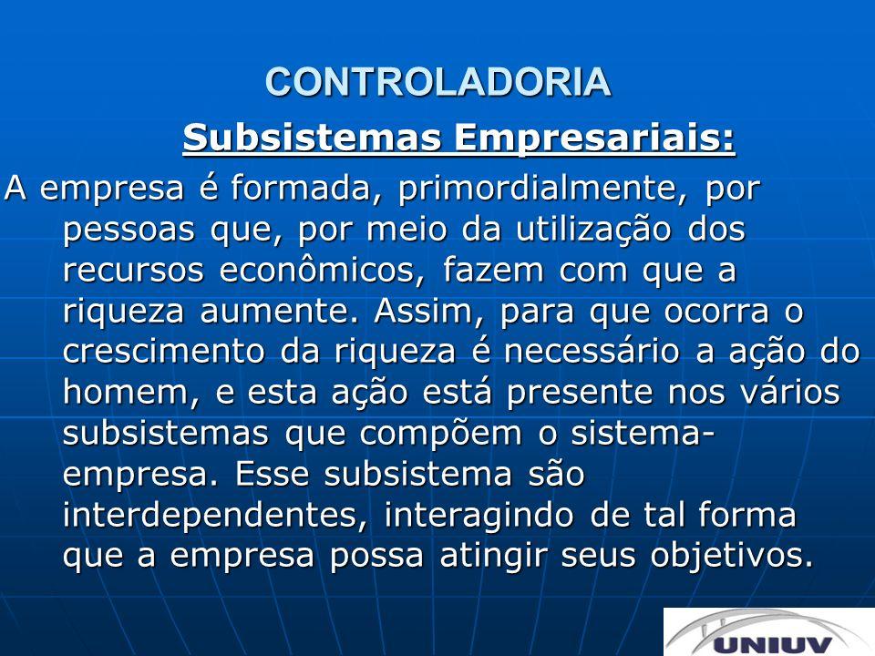 CONTROLADORIA Subsistemas Empresariais: A empresa é formada, primordialmente, por pessoas que, por meio da utilização dos recursos econômicos, fazem c