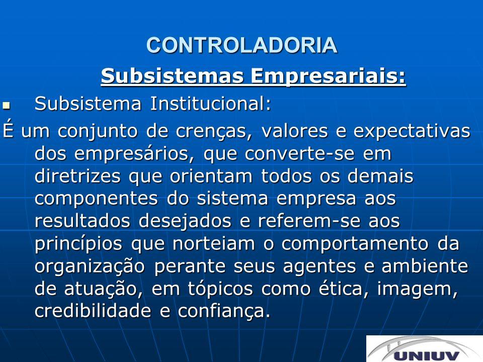 CONTROLADORIA Subsistemas Empresariais: Subsistema Institucional: Subsistema Institucional: É um conjunto de crenças, valores e expectativas dos empre