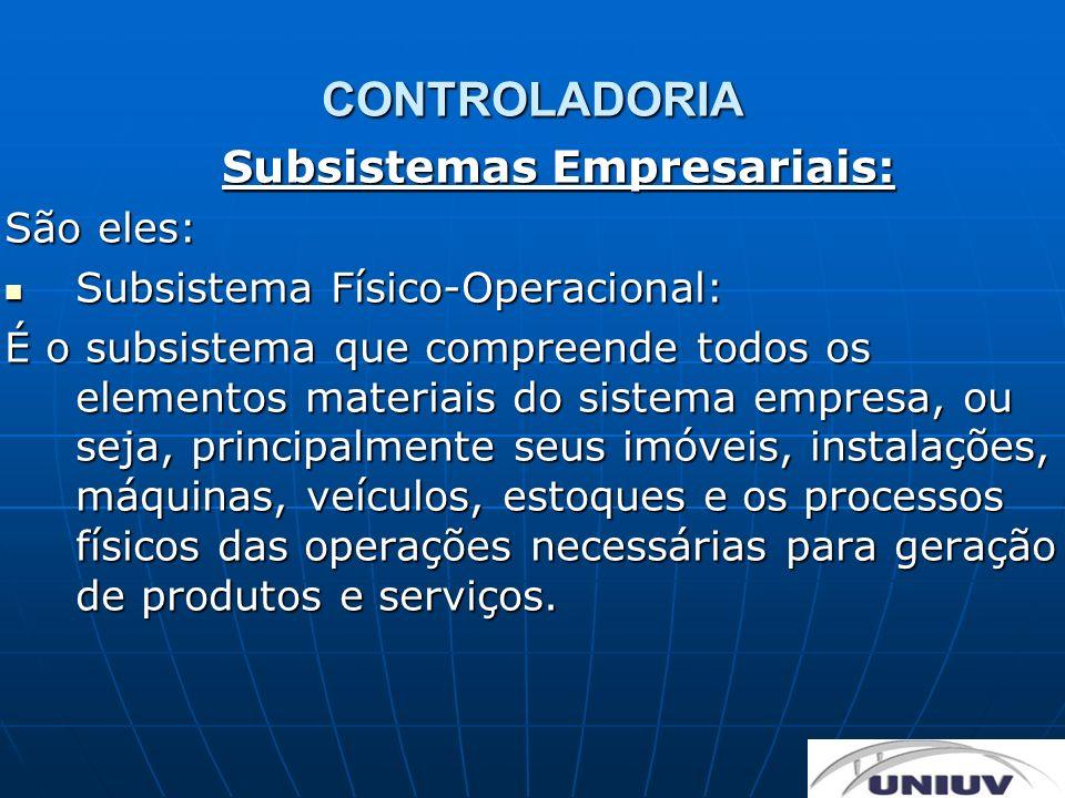 CONTROLADORIA Subsistemas Empresariais: São eles: Subsistema Físico-Operacional: Subsistema Físico-Operacional: É o subsistema que compreende todos os