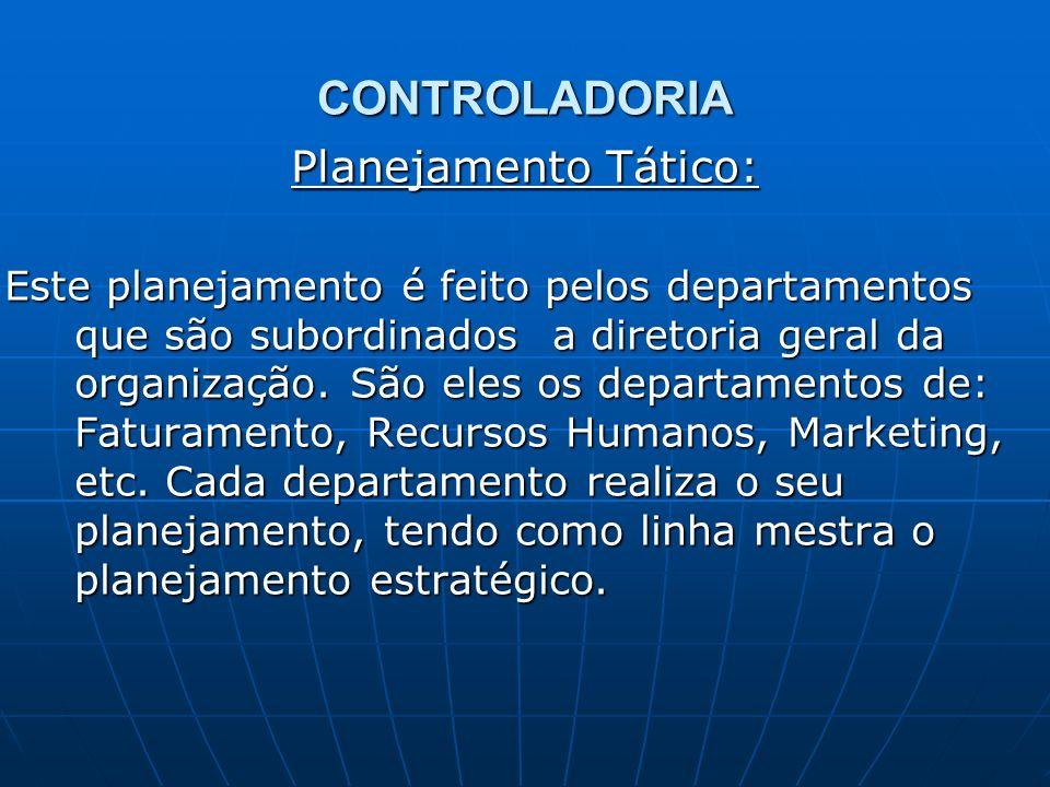 CONTROLADORIA Planejamento Tático: Este planejamento é feito pelos departamentos que são subordinados a diretoria geral da organização. São eles os de