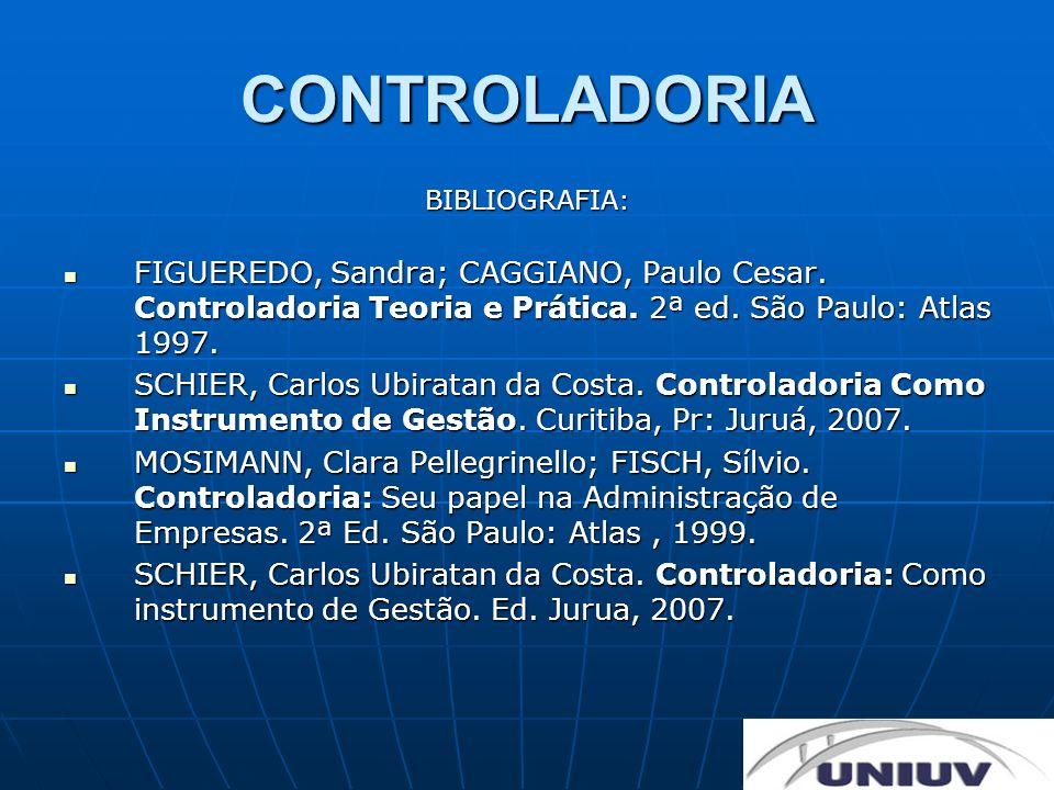 CONTROLADORIA BIBLIOGRAFIA: FIGUEREDO, Sandra; CAGGIANO, Paulo Cesar. Controladoria Teoria e Prática. 2ª ed. São Paulo: Atlas 1997. FIGUEREDO, Sandra;