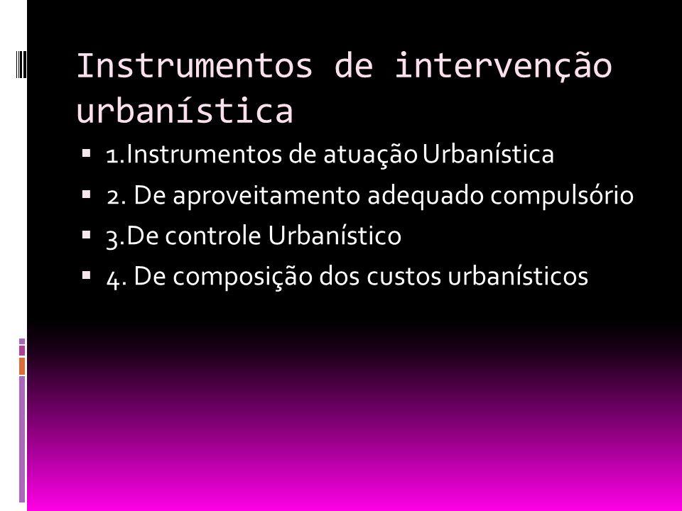 Instrumentos de intervenção urbanística 1.Instrumentos de atuação Urbanística 2. De aproveitamento adequado compulsório 3.De controle Urbanístico 4. D
