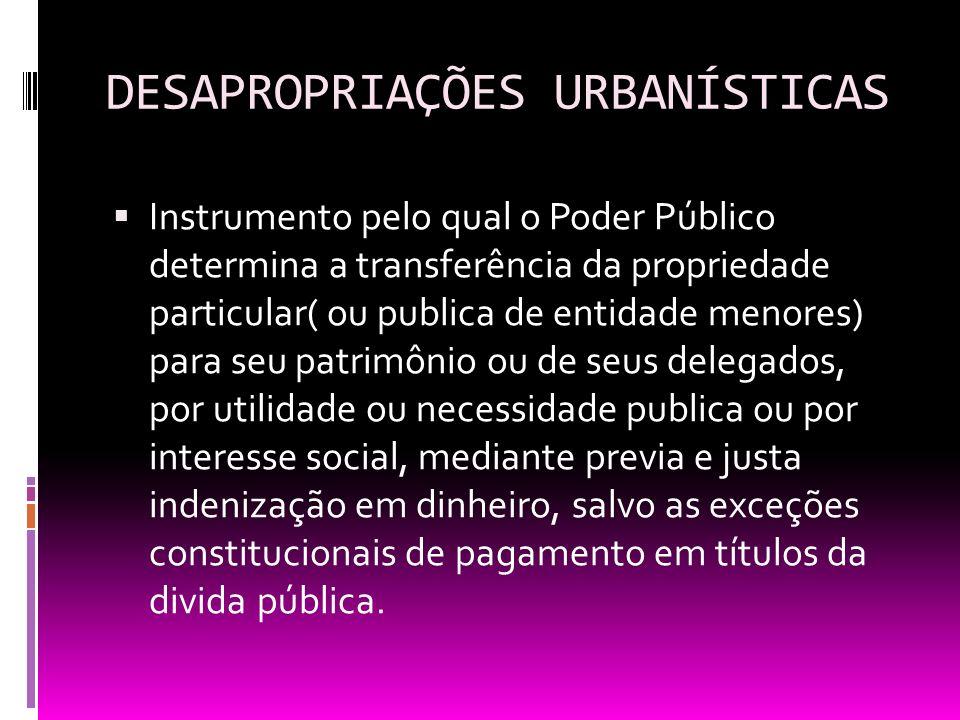 DESAPROPRIAÇÕES URBANÍSTICAS Instrumento pelo qual o Poder Público determina a transferência da propriedade particular( ou publica de entidade menores