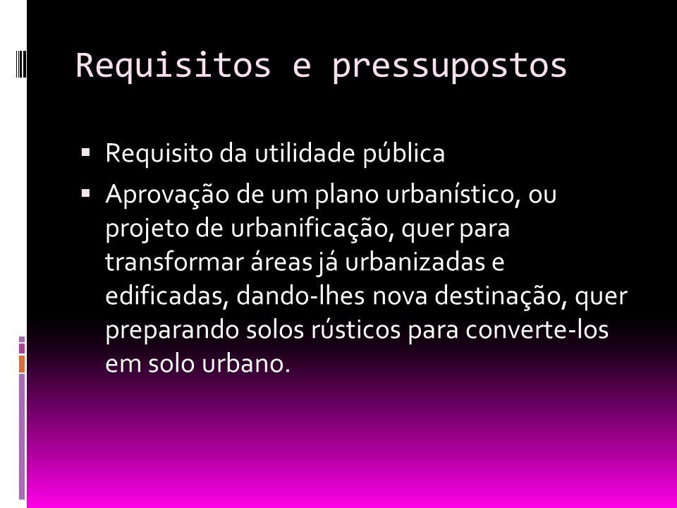 Requisitos e pressupostos Requisito da utilidade pública Aprovação de um plano urbanístico, ou projeto de urbanificação, quer para transformar áreas j