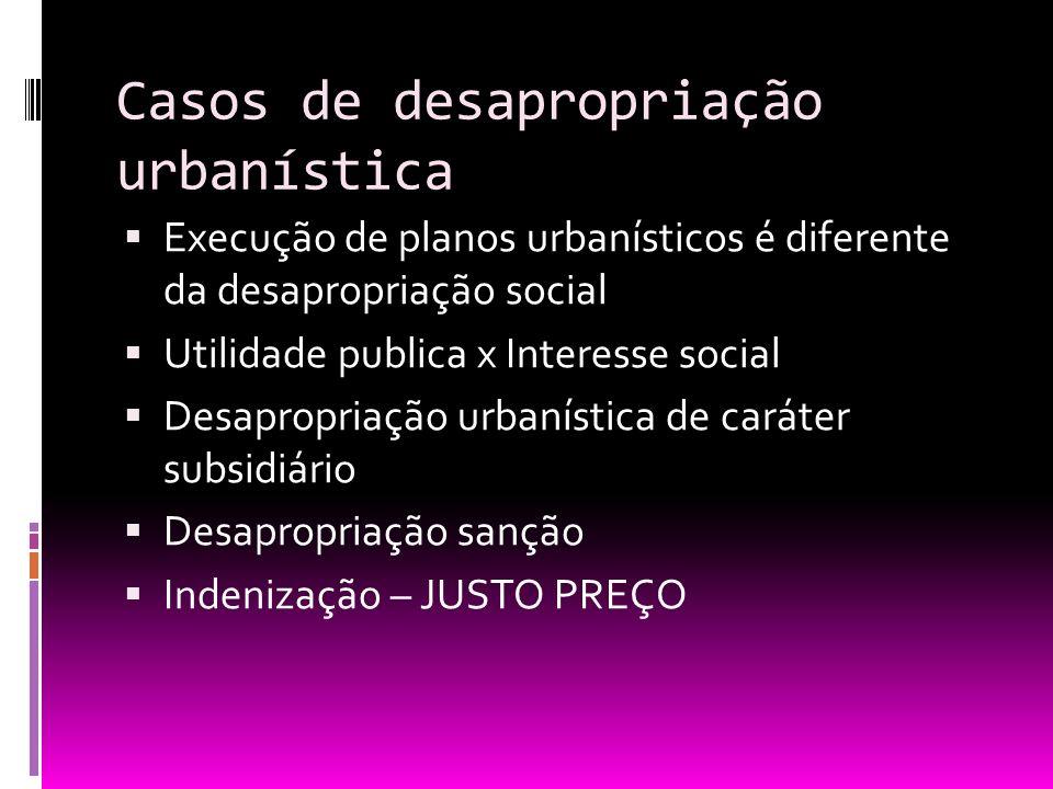 Casos de desapropriação urbanística Execução de planos urbanísticos é diferente da desapropriação social Utilidade publica x Interesse social Desaprop